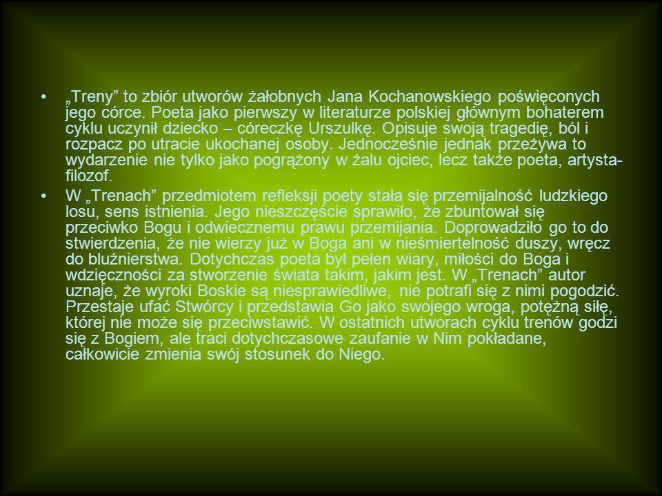 """""""Treny to zbiór utworów żałobnych Jana Kochanowskiego poświęconych jego córce. Poeta jako pierwszy w literaturze polskiej głównym bohaterem cyklu uczynił dziecko – córeczkę Urszulkę. Opisuje swoją tragedię, ból i rozpacz po utracie ukochanej osoby. Jednocześnie jednak przeżywa to wydarzenie nie tylko jako pogrążony w żalu ojciec, lecz także poeta, artysta-filozof."""