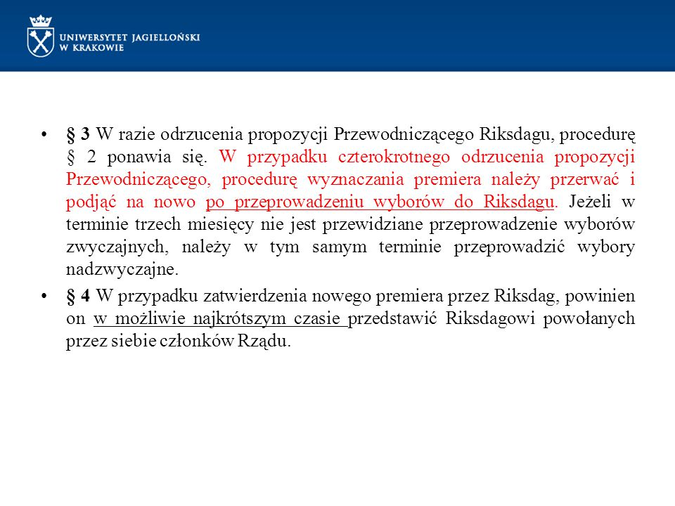 § 3 W razie odrzucenia propozycji Przewodniczącego Riksdagu, procedurę § 2 ponawia się. W przypadku czterokrotnego odrzucenia propozycji Przewodniczącego, procedurę wyznaczania premiera należy przerwać i podjąć na nowo po przeprowadzeniu wyborów do Riksdagu. Jeżeli w terminie trzech miesięcy nie jest przewidziane przeprowadzenie wyborów zwyczajnych, należy w tym samym terminie przeprowadzić wybory nadzwyczajne.