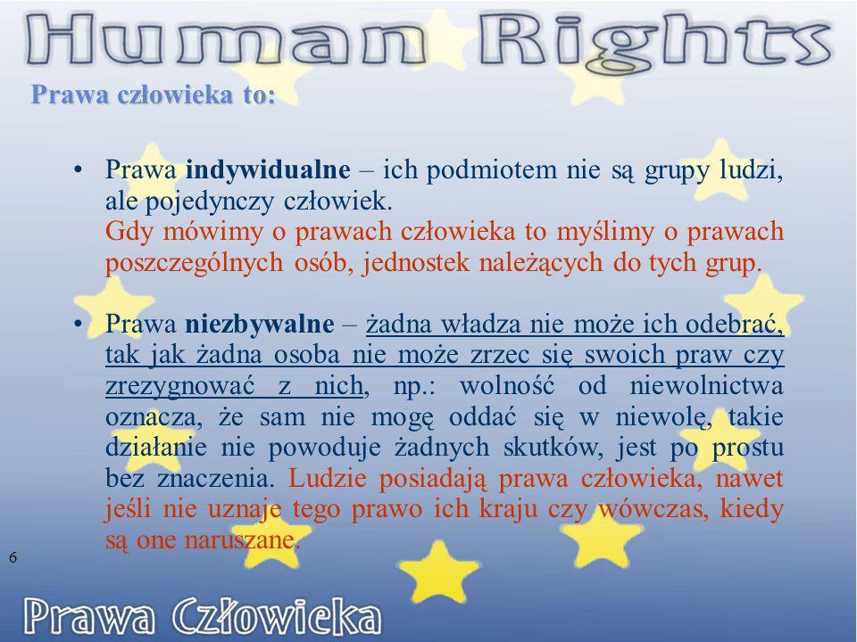 Prawa człowieka to: Prawa indywidualne – ich podmiotem nie są grupy ludzi, ale pojedynczy człowiek.