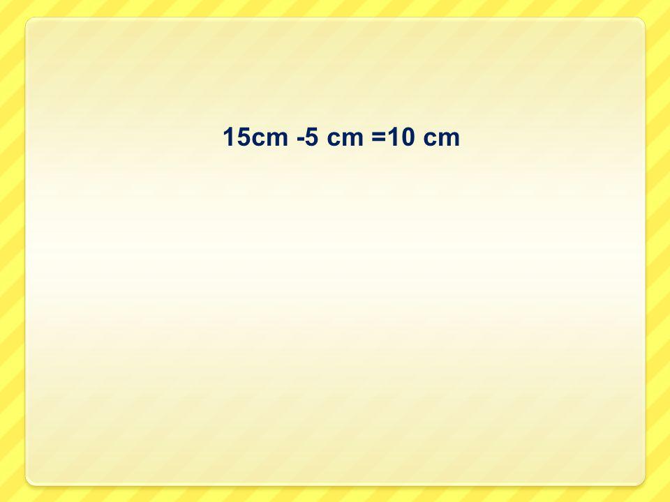 15cm -5 cm =10 cm