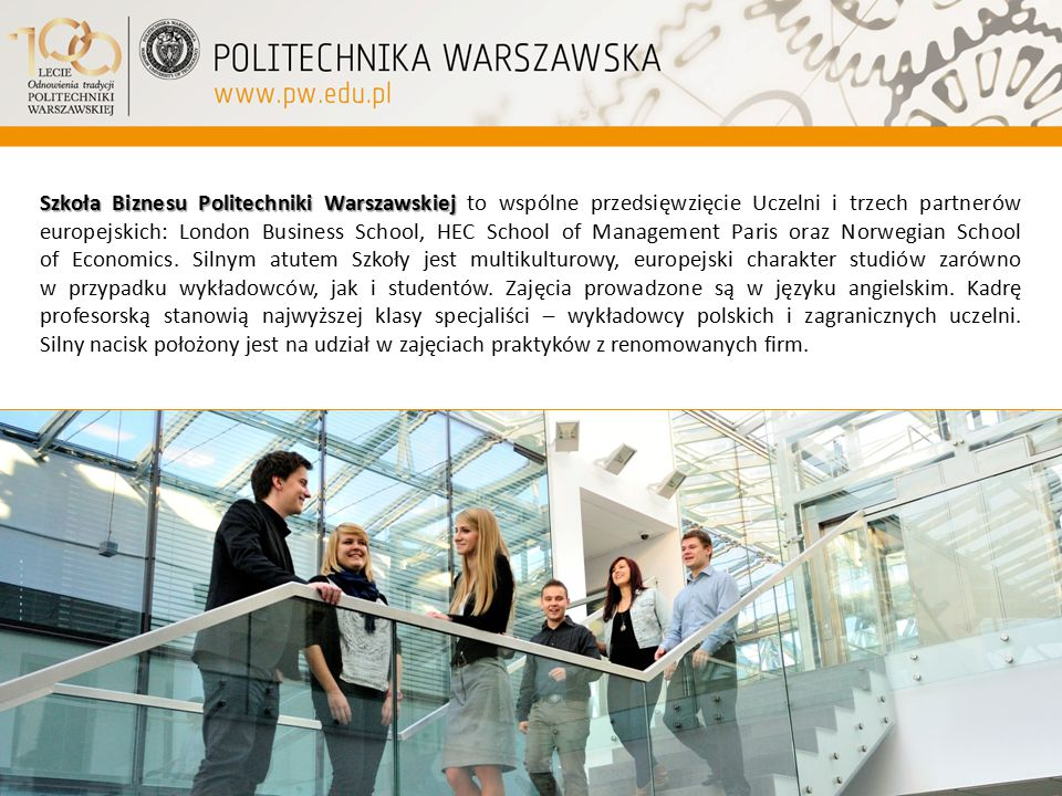 Szkoła Biznesu Politechniki Warszawskiej to wspólne przedsięwzięcie Uczelni i trzech partnerów europejskich: London Business School, HEC School of Management Paris oraz Norwegian School of Economics.