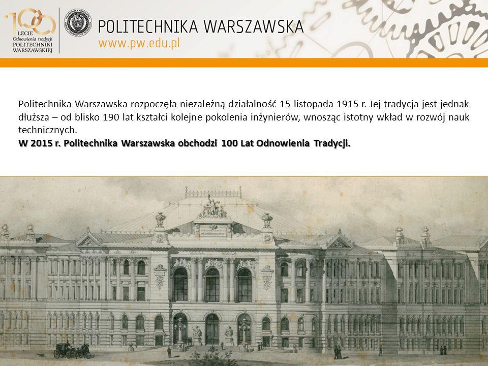 Politechnika Warszawska rozpoczęła niezależną działalność 15 listopada 1915 r. Jej tradycja jest jednak dłuższa – od blisko 190 lat kształci kolejne pokolenia inżynierów, wnosząc istotny wkład w rozwój nauk technicznych.