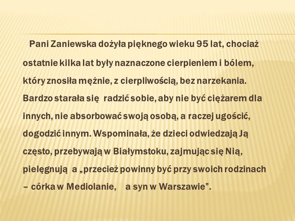 Pani Zaniewska dożyła pięknego wieku 95 lat, chociaż ostatnie kilka lat były naznaczone cierpieniem i bólem, który znosiła mężnie, z cierpliwością, bez narzekania.