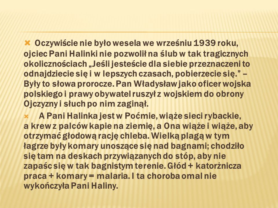 """Oczywiście nie było wesela we wrześniu 1939 roku, ojciec Pani Halinki nie pozwolił na ślub w tak tragicznych okolicznościach """"Jeśli jesteście dla siebie przeznaczeni to odnajdziecie się i w lepszych czasach, pobierzecie się. – Były to słowa prorocze. Pan Władysław jako oficer wojska polskiego i prawy obywatel ruszył z wojskiem do obrony Ojczyzny i słuch po nim zaginął."""