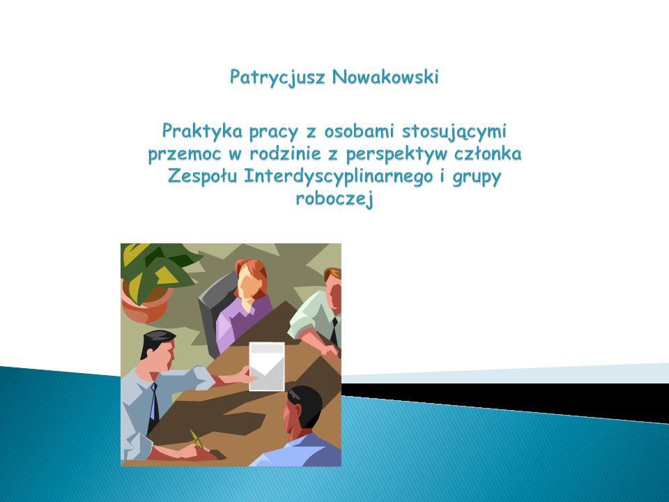 Patrycjusz Nowakowski Praktyka pracy z osobami stosującymi przemoc w rodzinie z perspektyw członka Zespołu Interdyscyplinarnego i grupy roboczej