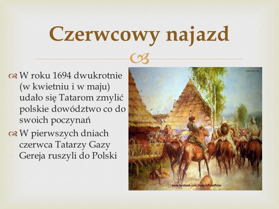 Czerwcowy najazd W roku 1694 dwukrotnie (w kwietniu i w maju) udało się Tatarom zmylić polskie dowództwo co do swoich poczynań.