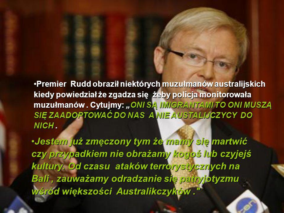 """Premier Rudd obraził niektórych muzułmanów australijskich kiedy powiedział że zgadza się żeby policja monitorowała muzułmanów . Cytujmy: """"ONI SĄ IMIGRANTAMI TO ONI MUSZĄ SIĘ ZAADOPTOWAĆ DO NAS A NIE AUSTALIJCZYCY DO NICH ."""