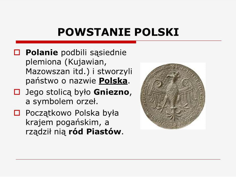 POWSTANIE POLSKI Polanie podbili sąsiednie plemiona (Kujawian, Mazowszan itd.) i stworzyli państwo o nazwie Polska.