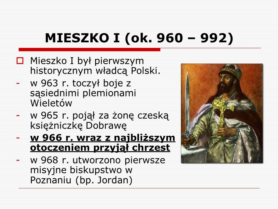 MIESZKO I (ok. 960 – 992) Mieszko I był pierwszym historycznym władcą Polski. w 963 r. toczył boje z sąsiednimi plemionami Wieletów.