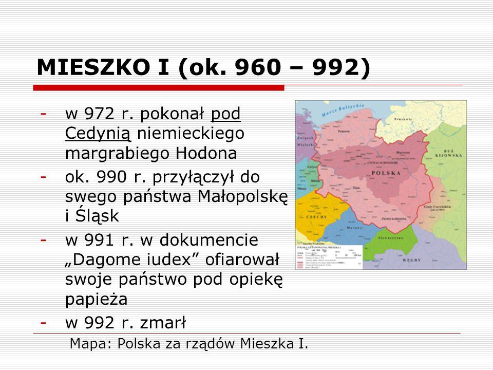 MIESZKO I (ok. 960 – 992) w 972 r. pokonał pod Cedynią niemieckiego margrabiego Hodona. ok. 990 r. przyłączył do swego państwa Małopolskę i Śląsk.
