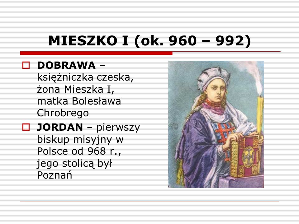 MIESZKO I (ok. 960 – 992) DOBRAWA – księżniczka czeska, żona Mieszka I, matka Bolesława Chrobrego.