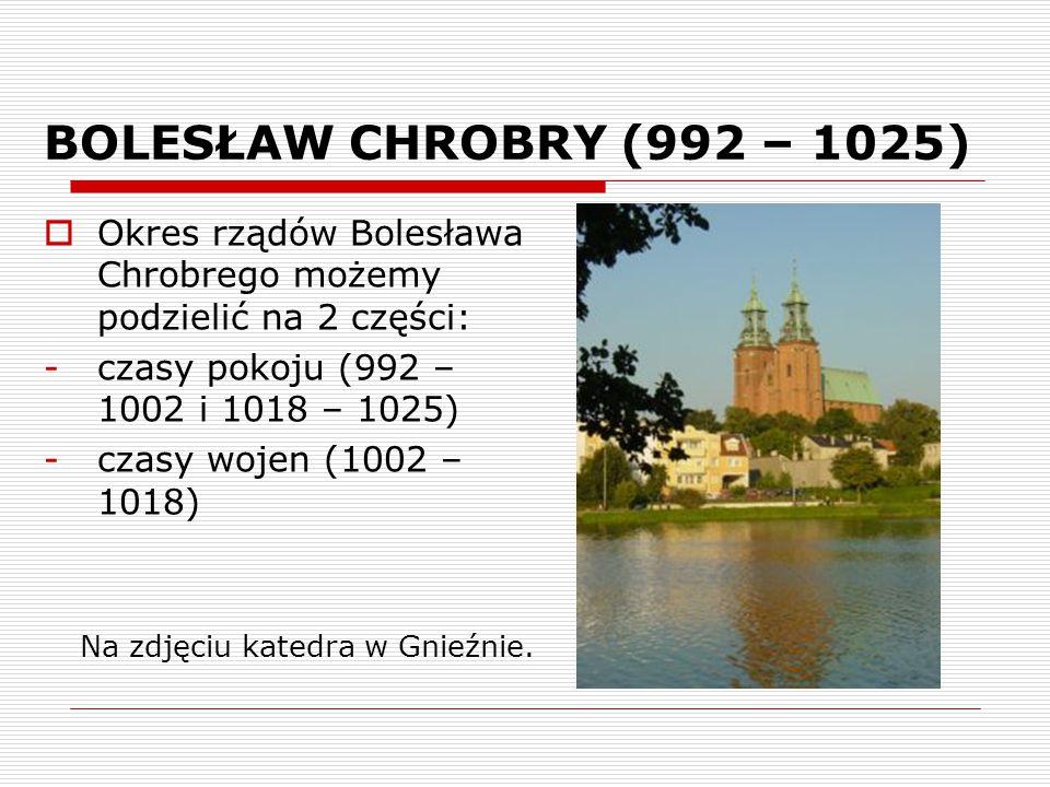BOLESŁAW CHROBRY (992 – 1025) Okres rządów Bolesława Chrobrego możemy podzielić na 2 części: czasy pokoju (992 – 1002 i 1018 – 1025)