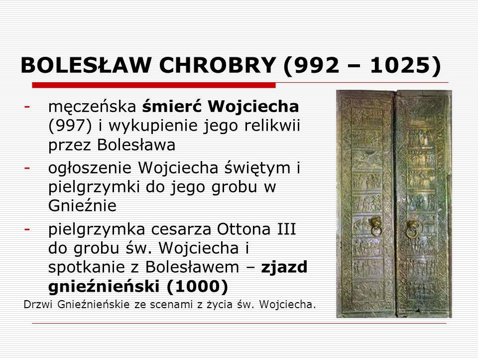BOLESŁAW CHROBRY (992 – 1025) męczeńska śmierć Wojciecha (997) i wykupienie jego relikwii przez Bolesława.