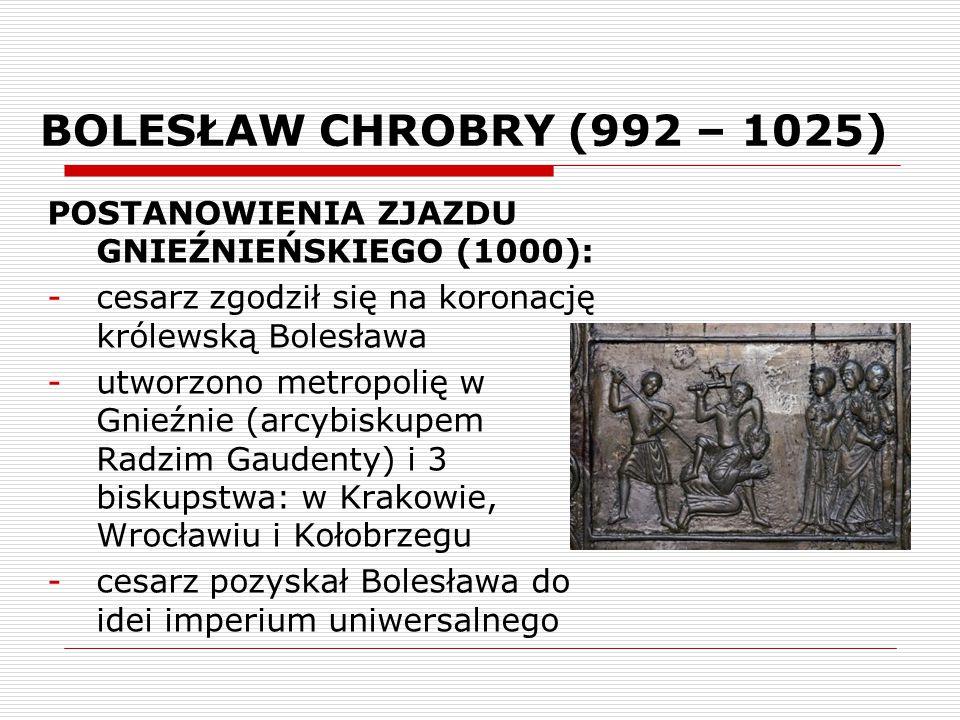 BOLESŁAW CHROBRY (992 – 1025) POSTANOWIENIA ZJAZDU GNIEŹNIEŃSKIEGO (1000): cesarz zgodził się na koronację królewską Bolesława.