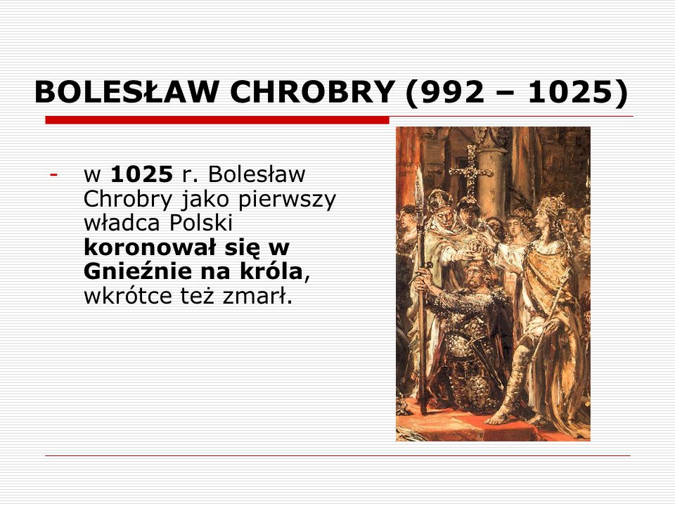 BOLESŁAW CHROBRY (992 – 1025) w 1025 r.