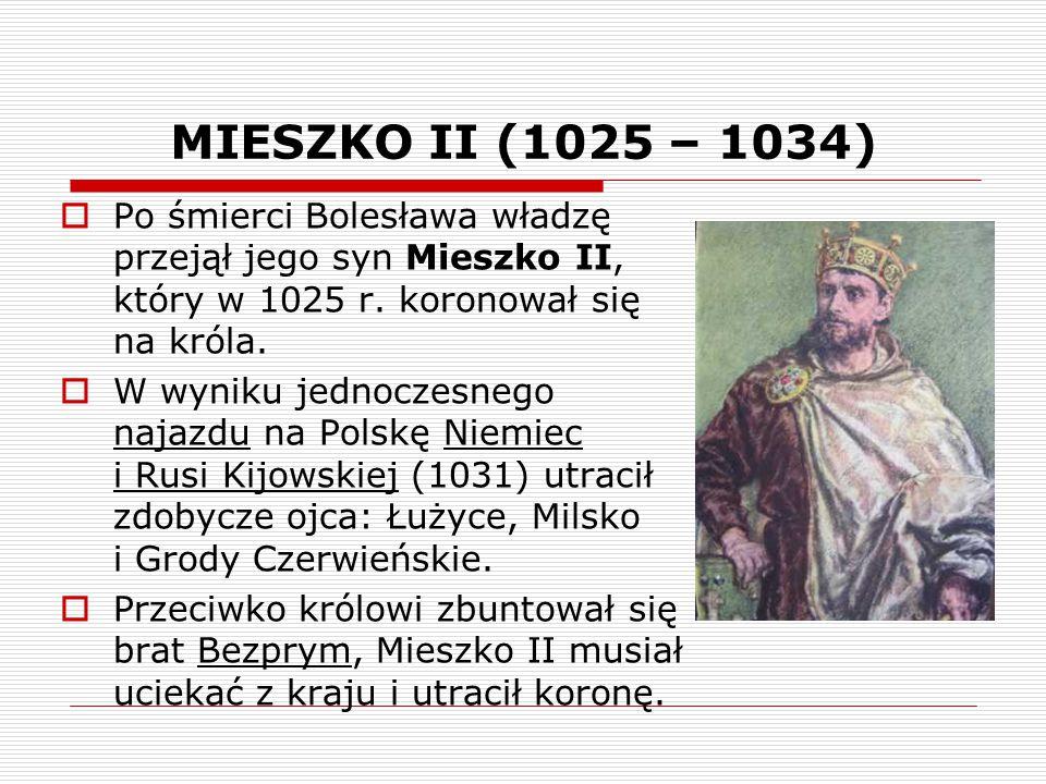 MIESZKO II (1025 – 1034) Po śmierci Bolesława władzę przejął jego syn Mieszko II, który w 1025 r. koronował się na króla.