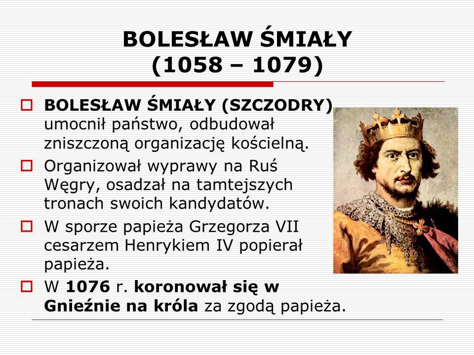 BOLESŁAW ŚMIAŁY (1058 – 1079) BOLESŁAW ŚMIAŁY (SZCZODRY) umocnił państwo, odbudował zniszczoną organizację kościelną.