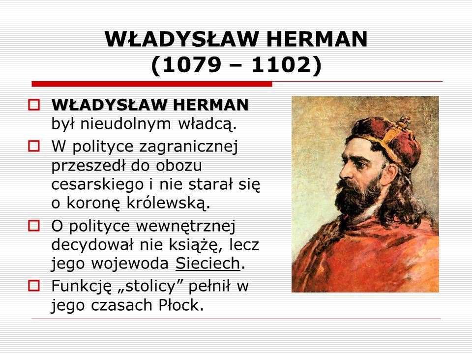 WŁADYSŁAW HERMAN (1079 – 1102) WŁADYSŁAW HERMAN był nieudolnym władcą.