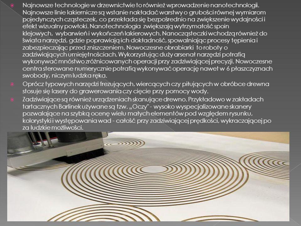 Najnowsze technologie w drzewnictwie to również wprowadzenie nanotechnologii. Najnowsze linie lakiernicze są wstanie nakładać warstwy o grubości równej wymiarom pojedynczych cząsteczek, co przekłada się bezpośrednio na zwiększenie wydajności i efekt wizualny powłoki. Nanotechnologia zwiększają wytrzymałość spoin klejowych, wybarwień i wykończeń lakierowych. Nanocząsteczki wchodzą również do świata narzędzi, gdzie poprawiają ich dokładność, spowalniając procesy tępienia i zabezpieczając przed zniszczeniem. Nowoczesne obrabiarki to roboty o zadziwiających umiejętnościach. Wykorzystując duży arsenał narzędzi potrafią wykonywać mnóstwo zróżnicowanych operacji przy zadziwiającej precyzji. Nowoczesne centra sterowane numerycznie potrafią wykonywać operację nawet w 6 płaszczyznach swobody, niczym ludzka ręka.