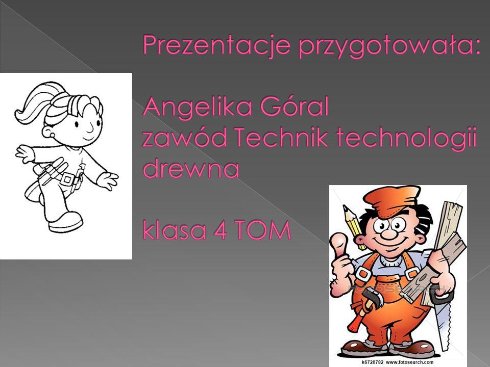 Prezentacje przygotowała: Angelika Góral zawód Technik technologii drewna klasa 4 TOM