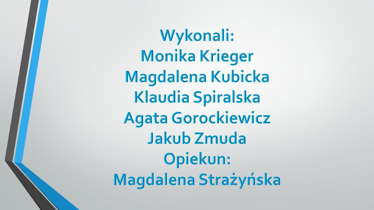 Wykonali: Monika Krieger. Magdalena Kubicka. Klaudia Spiralska. Agata Gorockiewicz. Jakub Zmuda.