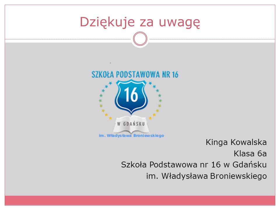 Dziękuje za uwagę Kinga Kowalska Klasa 6a Szkoła Podstawowa nr 16 w Gdańsku im.