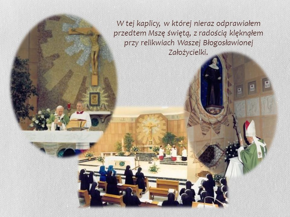 W tej kaplicy, w której nieraz odprawiałem przedtem Mszę świętą, z radością klęknąłem przy relikwiach Waszej Błogosławionej Założycielki.