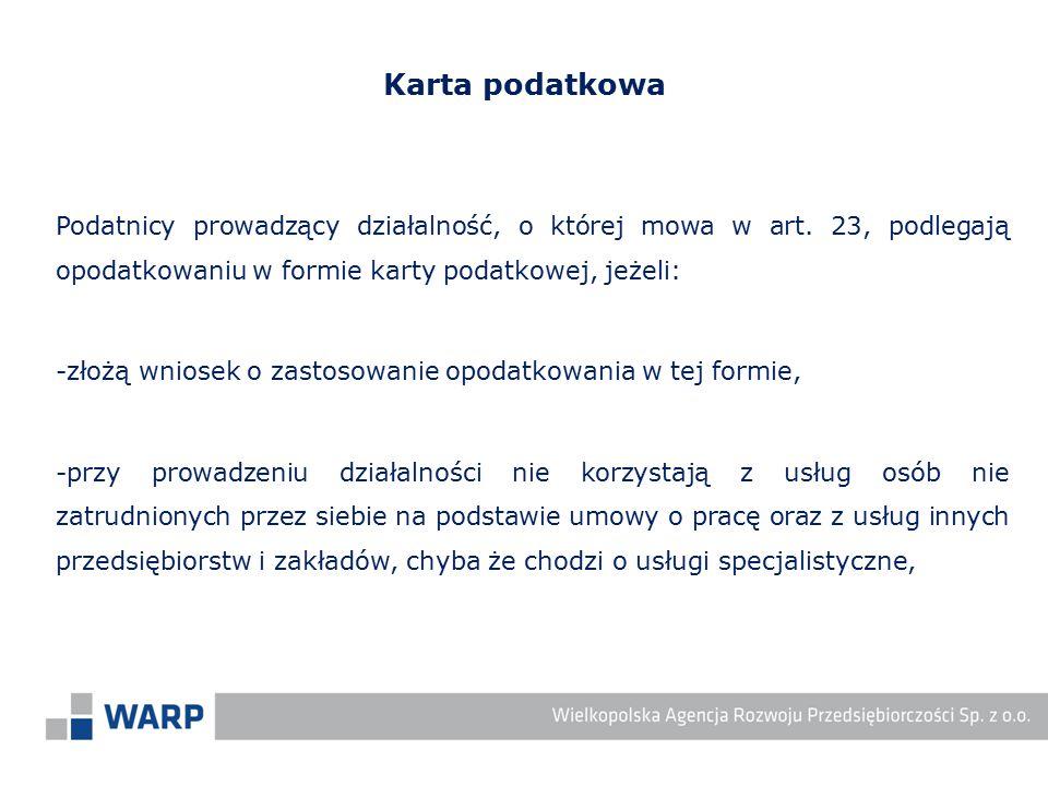 Karta podatkowa Podatnicy prowadzący działalność, o której mowa w art. 23, podlegają opodatkowaniu w formie karty podatkowej, jeżeli: