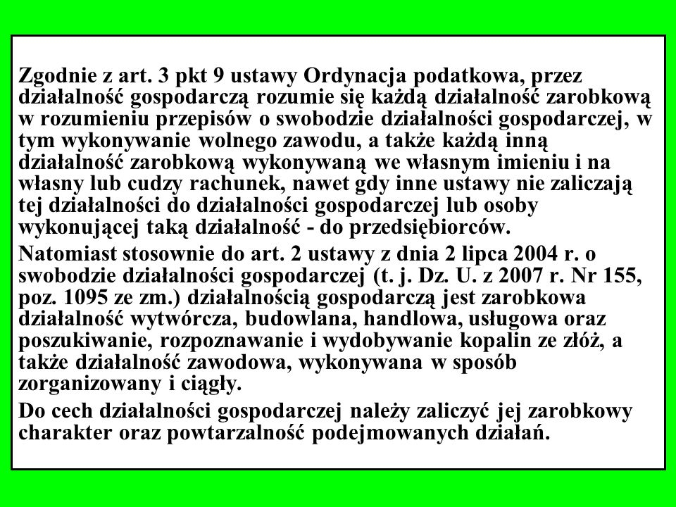 Zgodnie z art. 3 pkt 9 ustawy Ordynacja podatkowa, przez działalność gospodarczą rozumie się każdą działalność zarobkową w rozumieniu przepisów o swobodzie działalności gospodarczej, w tym wykonywanie wolnego zawodu, a także każdą inną działalność zarobkową wykonywaną we własnym imieniu i na własny lub cudzy rachunek, nawet gdy inne ustawy nie zaliczają tej działalności do działalności gospodarczej lub osoby wykonującej taką działalność - do przedsiębiorców.