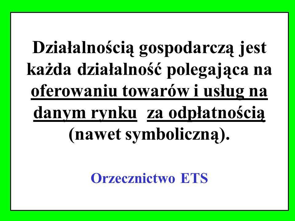 Działalnością gospodarczą jest każda działalność polegająca na oferowaniu towarów i usług na danym rynku za odpłatnością (nawet symboliczną).