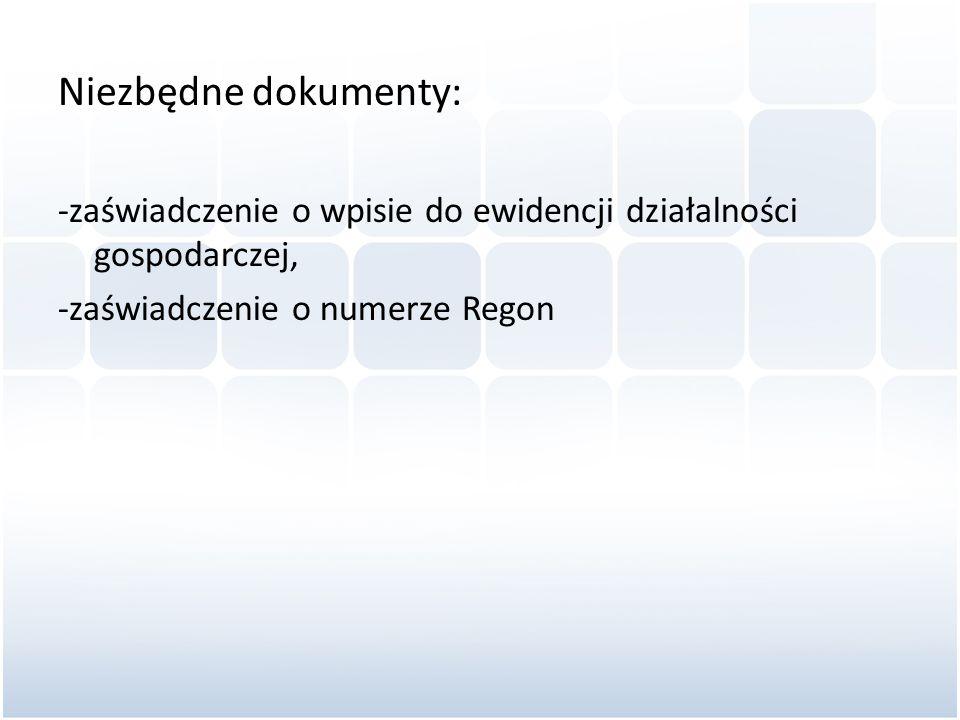 Niezbędne dokumenty: -zaświadczenie o wpisie do ewidencji działalności gospodarczej, -zaświadczenie o numerze Regon.