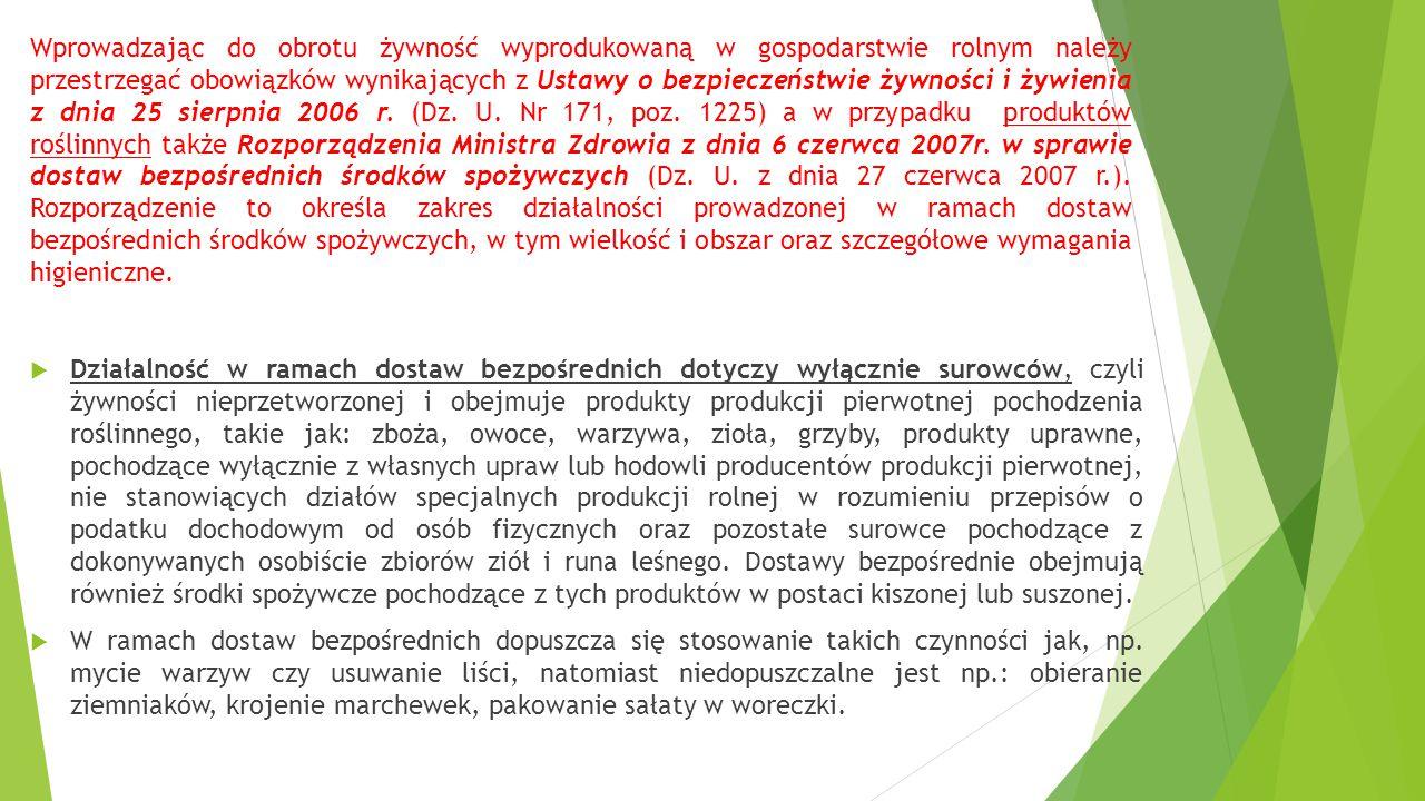 Wprowadzając do obrotu żywność wyprodukowaną w gospodarstwie rolnym należy przestrzegać obowiązków wynikających z Ustawy o bezpieczeństwie żywności i żywienia z dnia 25 sierpnia 2006 r. (Dz. U. Nr 171, poz. 1225) a w przypadku produktów roślinnych także Rozporządzenia Ministra Zdrowia z dnia 6 czerwca 2007r. w sprawie dostaw bezpośrednich środków spożywczych (Dz. U. z dnia 27 czerwca 2007 r.). Rozporządzenie to określa zakres działalności prowadzonej w ramach dostaw bezpośrednich środków spożywczych, w tym wielkość i obszar oraz szczegółowe wymagania higieniczne.