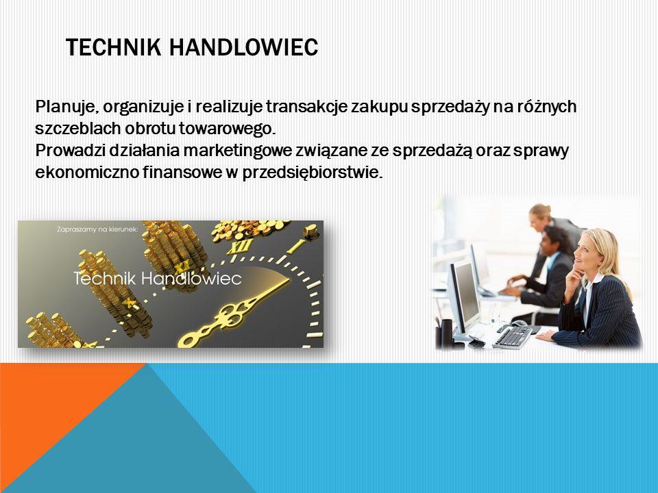 Technik handlowiec Planuje, organizuje i realizuje transakcje zakupu sprzedaży na różnych szczeblach obrotu towarowego.