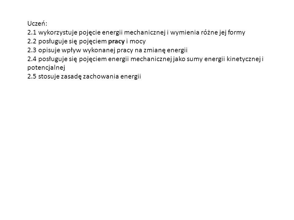 Uczeń: 2.1 wykorzystuje pojęcie energii mechanicznej i wymienia różne jej formy. 2.2 posługuje się pojęciem pracy i mocy.