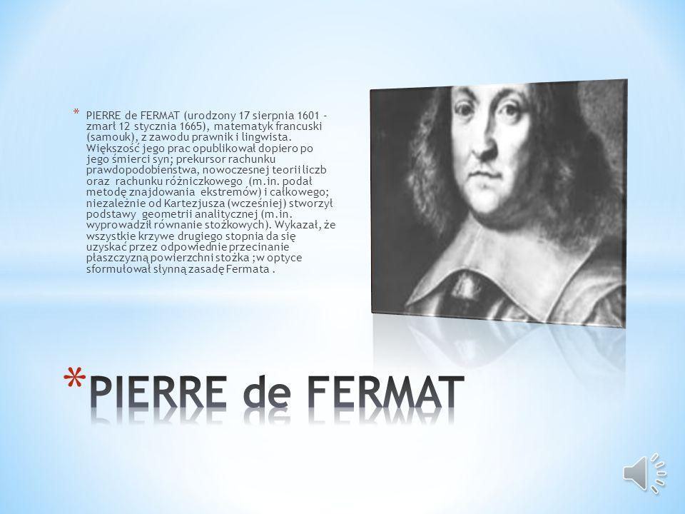 PIERRE de FERMAT (urodzony 17 sierpnia 1601 - zmarł 12 stycznia 1665), matematyk francuski (samouk), z zawodu prawnik i lingwista. Większość jego prac opublikował dopiero po jego śmierci syn; prekursor rachunku prawdopodobieństwa, nowoczesnej teorii liczb oraz rachunku różniczkowego (m.in. podał metodę znajdowania ekstremów) i całkowego; niezależnie od Kartezjusza (wcześniej) stworzył podstawy geometrii analitycznej (m.in. wyprowadził równanie stożkowych). Wykazał, że wszystkie krzywe drugiego stopnia da się uzyskać przez odpowiednie przecinanie płaszczyzną powierzchni stożka ;w optyce sformułował słynną zasadę Fermata .