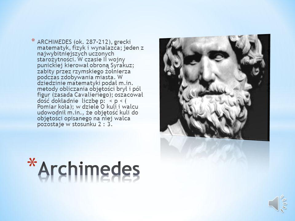 ARCHIMEDES (ok. 287–212), grecki matematyk, fizyk i wynalazca; jeden z najwybitniejszych uczonych starożytności. W czasie II wojny punickiej kierował obroną Syrakuz; zabity przez rzymskiego żołnierza podczas zdobywania miasta. W dziedzinie matematyki podał m.in. metody obliczania objętości brył i pól figur (zasada Cavalieriego); oszacował dość dokładnie liczbę p: < p < ( Pomiar koła); w dziele O kuli i walcu udowodnił m.in., że objętość kuli do objętości opisanego na niej walca pozostaje w stosunku 2 : 3.