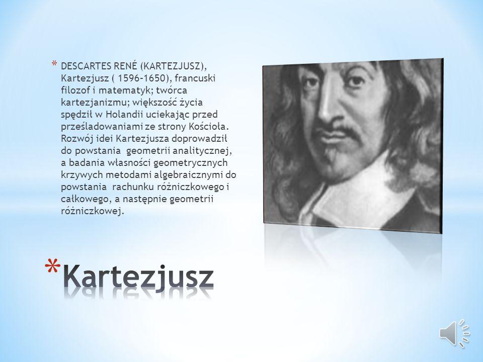 DESCARTES RENÉ (KARTEZJUSZ), Kartezjusz ( 1596–1650), francuski filozof i matematyk; twórca kartezjanizmu; większość życia spędził w Holandii uciekając przed prześladowaniami ze strony Kościoła. Rozwój idei Kartezjusza doprowadził do powstania geometrii analitycznej, a badania własności geometrycznych krzywych metodami algebraicznymi do powstania rachunku różniczkowego i całkowego, a następnie geometrii różniczkowej.