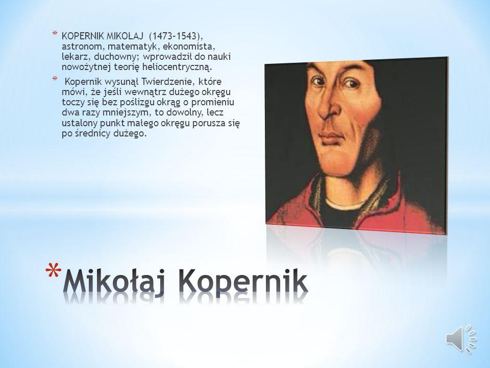 KOPERNIK MIKOŁAJ (1473–1543), astronom, matematyk, ekonomista, lekarz, duchowny; wprowadził do nauki nowożytnej teorię heliocentryczną.