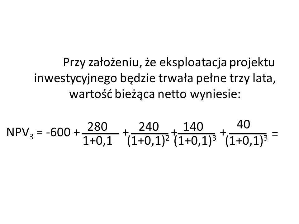 Przy założeniu, że eksploatacja projektu inwestycyjnego będzie trwała pełne trzy lata, wartość bieżąca netto wyniesie: NPV3 = -600 + + + +