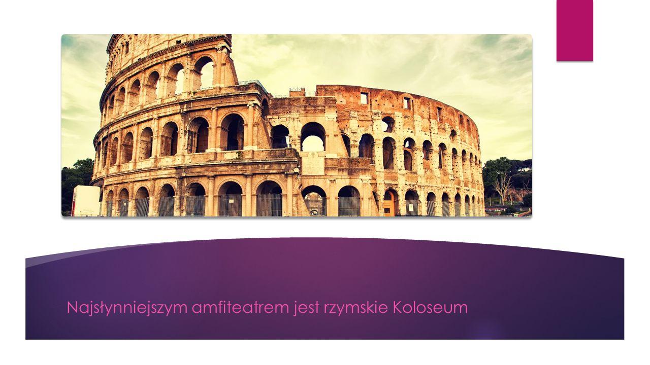 Najsłynniejszym amfiteatrem jest rzymskie Koloseum