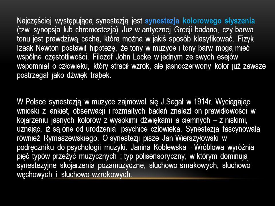 Najczęściej występującą synestezją jest synestezja kolorowego słyszenia (tzw. synopsja lub chromostezja) Już w antycznej Grecji badano, czy barwa tonu jest prawdziwą cechą, którą można w jakiś sposób klasyfikować. Fizyk Izaak Newton postawił hipotezę, że tony w muzyce i tony barw mogą mieć wspólne częstotliwości. Filozof John Locke w jednym ze swych esejów wspomniał o człowieku, który stracił wzrok, ale jasnoczerwony kolor już zawsze postrzegał jako dźwięk trąbek.