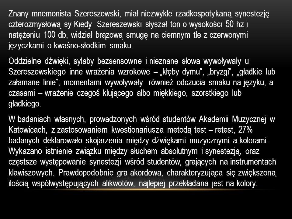 Znany mnemonista Szereszewski, miał niezwykle rzadkospotykaną synestezję czterozmysłową sy Kiedy Szereszewski słyszał ton o wysokości 50 hz i natężeniu 100 db, widział brązową smugę na ciemnym tle z czerwonymi języczkami o kwaśno-słodkim smaku.