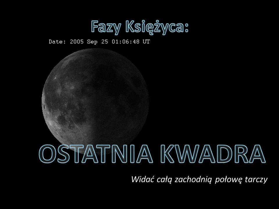 Fazy Księżyca: OSTATNIA KWADRA Widać całą zachodnią połowę tarczy