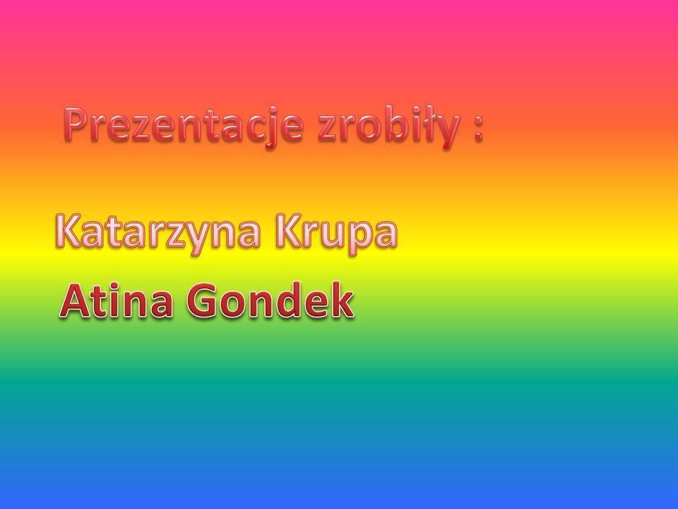 Prezentacje zrobiły : Katarzyna Krupa Atina Gondek