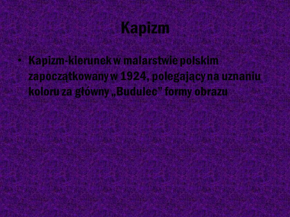 """Kapizm Kapizm-kierunek w malarstwie polskim zapoczątkowany w 1924, polegający na uznaniu koloru za główny """"Budulec formy obrazu."""