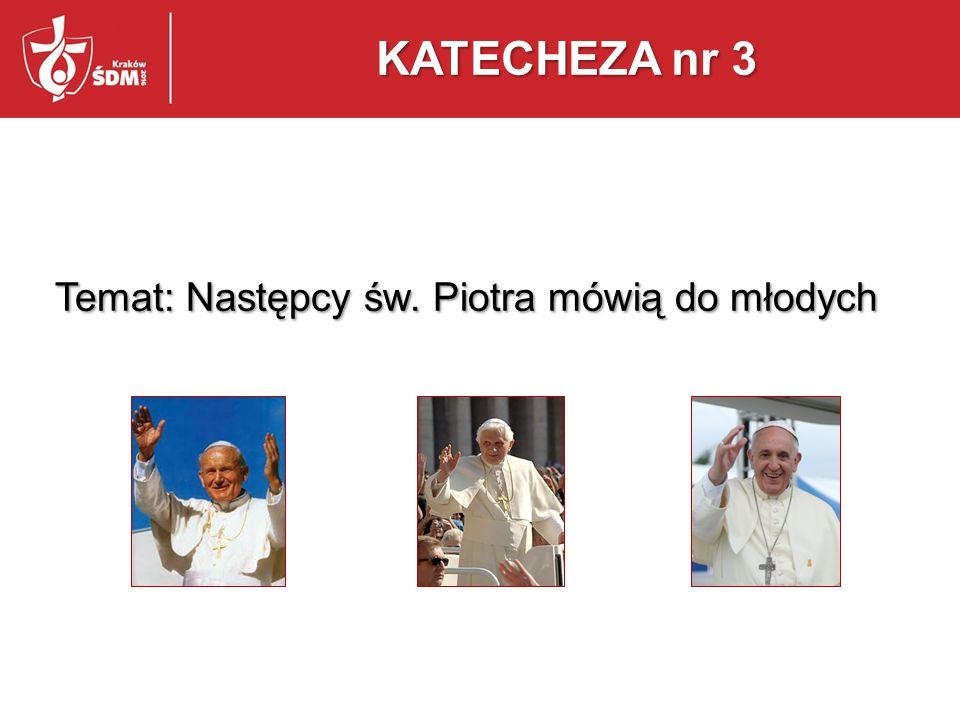 KATECHEZA nr 3 Temat: Następcy św. Piotra mówią do młodych