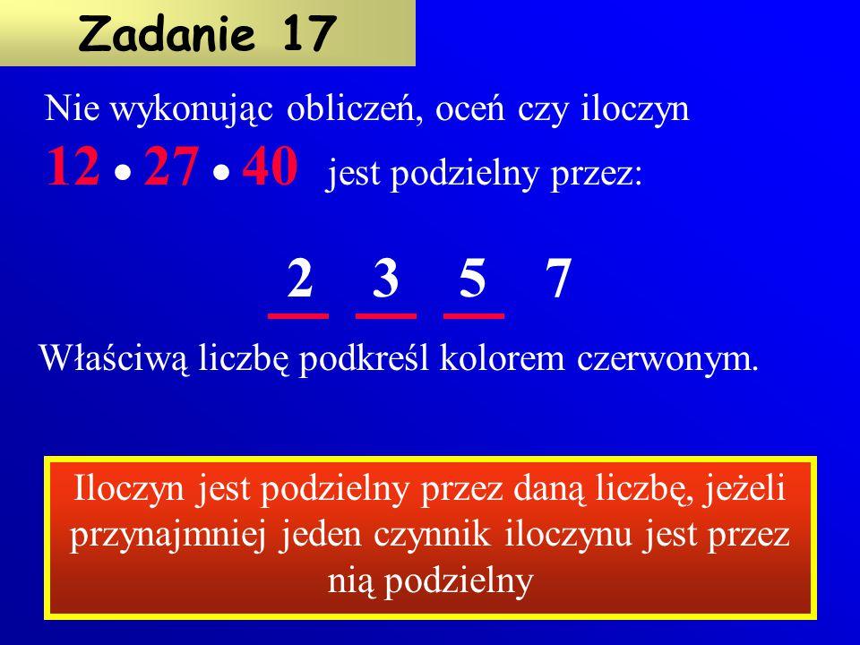 Zadanie 17 Nie wykonując obliczeń, oceń czy iloczyn 12  27  40 jest podzielny przez: