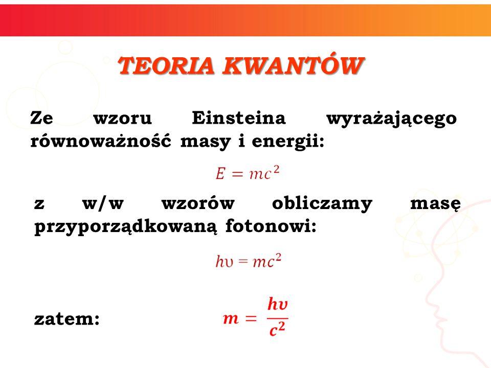 TEORIA KWANTÓW Ze wzoru Einsteina wyrażającego równoważność masy i energii: z w/w wzorów obliczamy masę przyporządkowaną fotonowi: