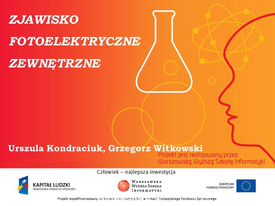 ZJAWISKO FOTOELEKTRYCZNE ZEWNĘTRZNE Urszula Kondraciuk, Grzegorz Witkowski