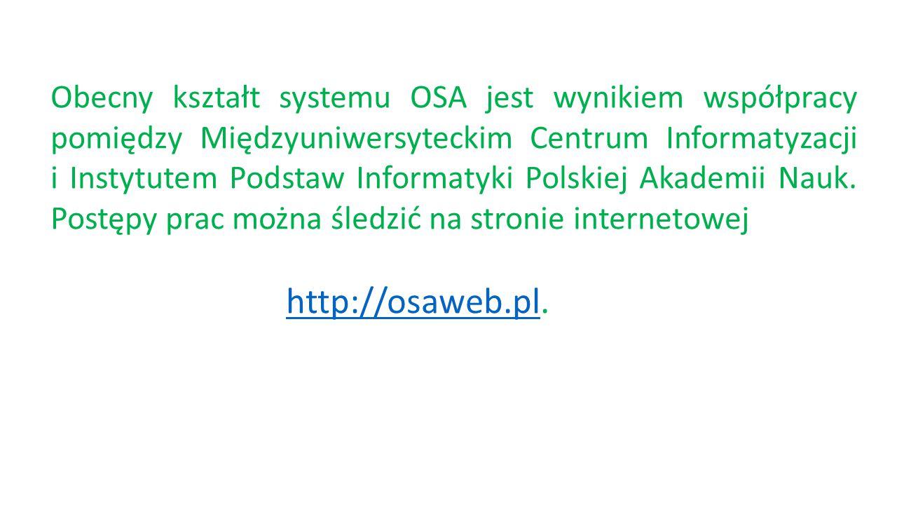 Obecny kształt systemu OSA jest wynikiem współpracy pomiędzy Międzyuniwersyteckim Centrum Informatyzacji i Instytutem Podstaw Informatyki Polskiej Akademii Nauk. Postępy prac można śledzić na stronie internetowej